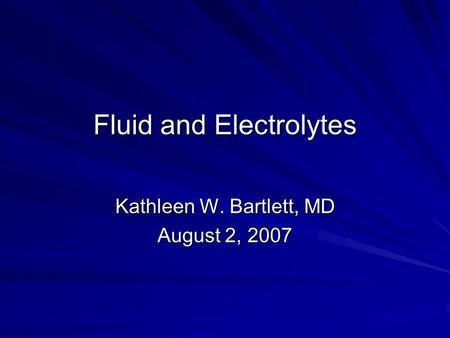 Fluid and Electrolytes Kathleen W. Bartlett, MD August 2, 2007.