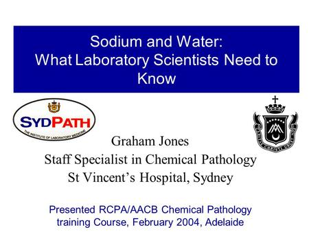 Sodium and Water: What Laboratory Scientists Need to Know Graham Jones Staff Specialist in Chemical Pathology St Vincent's Hospital, Sydney Presented RCPA/AACB.