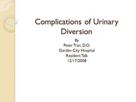 Complications of Urinary Diversion By Peter Tran, D.O. Garden City Hospital Resident Talk 12/17/2008.