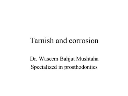 Tarnish and corrosion Dr. Waseem Bahjat Mushtaha Specialized in prosthodontics.