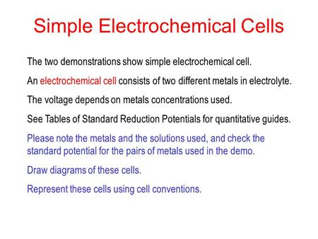 Simple Electrochemical Cells The two demonstrations show simple electrochemical cell. An electrochemical cell consists of two different metals in electrolyte.
