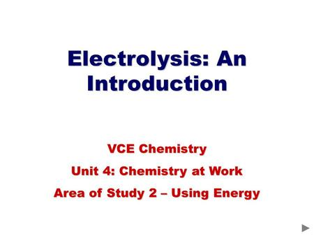 Electrolysis: An Introduction VCE Chemistry Unit 4: Chemistry at Work Area of Study 2 – Using Energy.