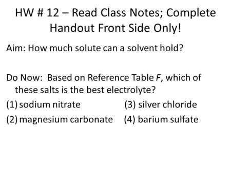 HW # 12 – Read Class Notes; Complete Handout Front Side Only! Aim: How much solute can a solvent hold? Do Now: Based on Reference Table F, which of these.