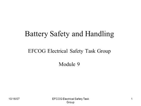 10/16/07EFCOG Electrical Safety Task Group 1 Battery Safety and Handling EFCOG Electrical Safety Task Group Module 9.