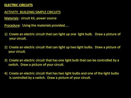 ELECTRIC CIRCUITS ACTIVITY: BUILDING SIMPLE CIRCUITS Materials: circuit kit, power source Procedure: Using the materials provided.... 1) Create an electric.