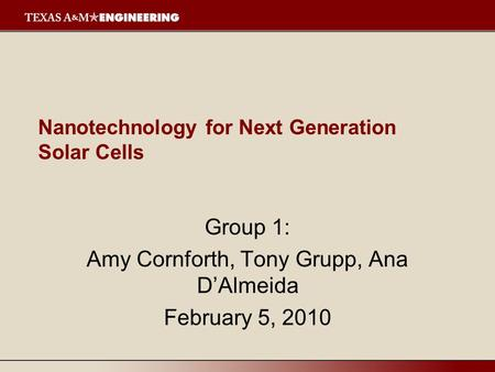 Nanotechnology for Next Generation Solar Cells Group 1: Amy Cornforth, Tony Grupp, Ana D'Almeida February 5, 2010.
