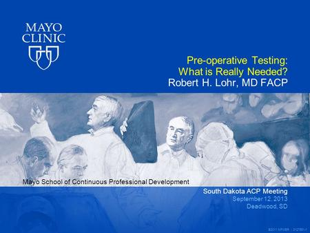 Mayo School of Continuous Professional Development ©2011 MFMER | 3127551-1 Pre-operative Testing: What is Really Needed? Robert H. Lohr, MD FACP South.