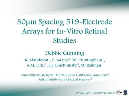 IWORID 2004, University of Glasgow 30  m Spacing 519-Electrode Arrays for In-Vitro Retinal Studies Debbie Gunning K. Mathieson 1, C. Adams 1, W. Cunningham.