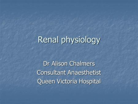 Renal physiology Dr Alison Chalmers Consultant Anaesthetist Queen Victoria Hospital.