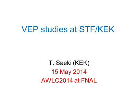 VEP studies at STF/KEK T. Saeki (KEK) 15 May 2014 AWLC2014 at FNAL.