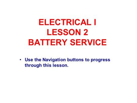 ELECTRICAL I LESSON 2 BATTERY SERVICE Use the Navigation buttons to progress through this lesson.