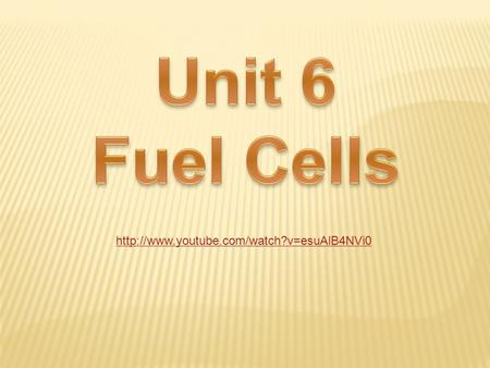 Unit 6 Fuel Cells http://www.youtube.com/watch?v=esuAlB4NVi0.