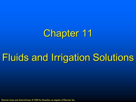 Chapter 11 Fluids and Irrigation Solutions Elsevier items and derived items © 2006 by Saunders, an imprint of Elsevier Inc.