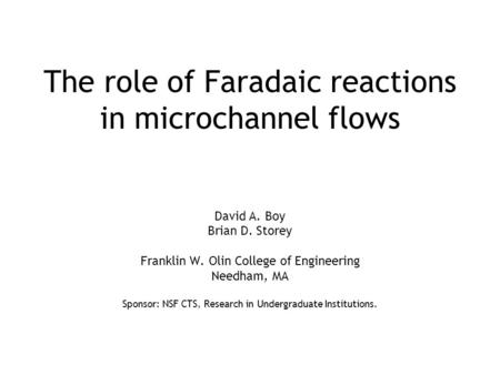 The role of Faradaic reactions in microchannel flows David A. Boy Brian D. Storey Franklin W. Olin College of Engineering Needham, MA Sponsor: NSF CTS,