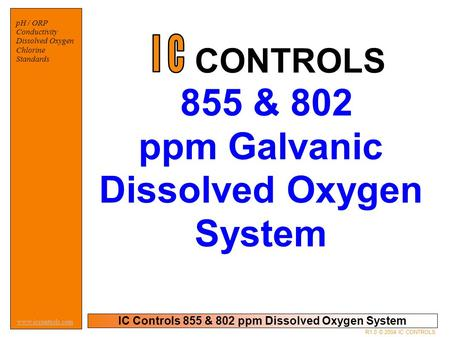 IC Controls 855 & 802 ppm Dissolved Oxygen System pH / ORP Conductivity Dissolved Oxygen Chlorine Standards www.iccontrols.com R1.0 © 2004 IC CONTROLS.
