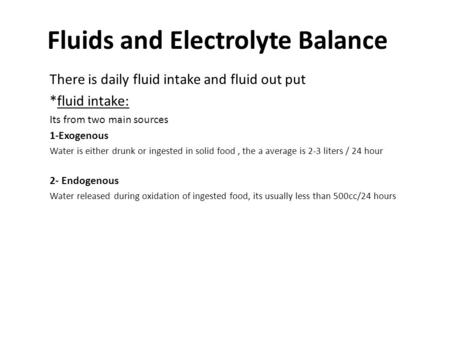 Fluids and Electrolyte Balance There is daily fluid intake and fluid out put *fluid intake: Its from two main sources 1-Exogenous Water is either drunk.