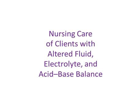 Nursing Care of Clients with Altered Fluid, Electrolyte, and