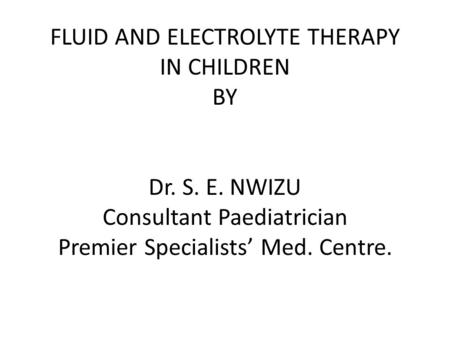 FLUID AND ELECTROLYTE THERAPY IN CHILDREN BY Dr. S. E. NWIZU Consultant Paediatrician Premier Specialists' Med. Centre.