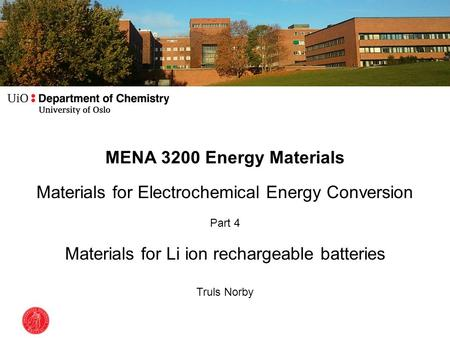 MENA 3200 Energy Materials Materials for Electrochemical Energy Conversion Part 4 Materials for Li ion rechargeable batteries Truls Norby.