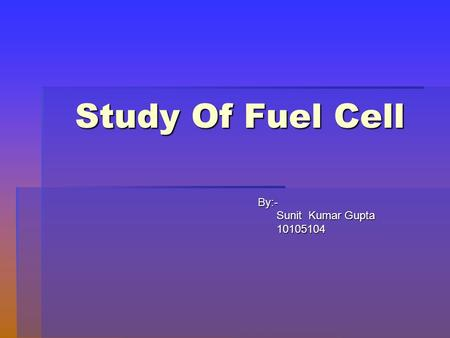 Study Of Fuel Cell By:- By:- Sunit Kumar Gupta Sunit Kumar Gupta 10105104 10105104.