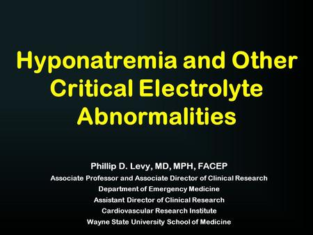 Hyponatremia and Other Critical Electrolyte Abnormalities Phillip D. Levy, MD, MPH, FACEP Associate Professor and Associate Director of Clinical Research.