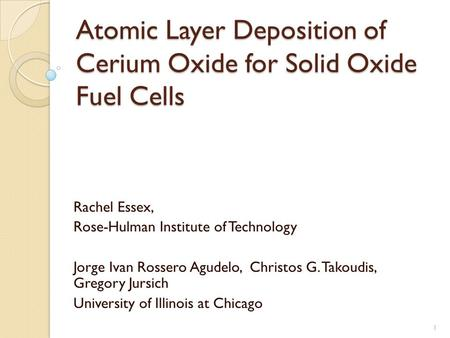 Atomic Layer Deposition of Cerium Oxide for Solid Oxide Fuel Cells Rachel Essex, Rose-Hulman Institute of Technology Jorge Ivan Rossero Agudelo, Christos.