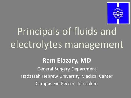 Principals of fluids and electrolytes management Ram Elazary, MD General Surgery Department Hadassah Hebrew University Medical Center Campus Ein-Kerem,