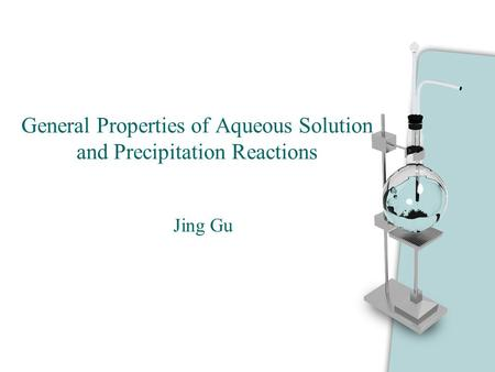 General Properties of Aqueous Solution and Precipitation Reactions Jing Gu.