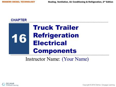 Copyright © 2014 Delmar, Cengage Learning Truck Trailer Refrigeration Electrical Components Instructor Name: (Your Name) 16 CHAPTER.