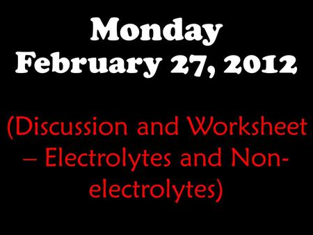 Monday February 27, 2012 (Discussion and Worksheet – Electrolytes and Non- electrolytes)