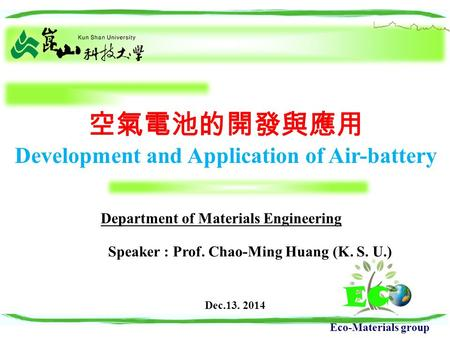 Eco-Materials group 空氣電池的開發與應用 Development and Application of Air-battery Speaker : Prof. Chao-Ming Huang (K. S. U.) Department of Materials Engineering.