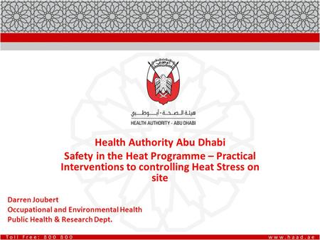 Health Authority Abu Dhabi Safety in the Heat Programme – Practical Interventions to controlling Heat Stress on site Darren Joubert Occupational and Environmental.