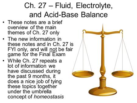 Ch. 27 – Fluid, Electrolyte, and Acid-Base Balance These notes are a brief overview of the main themes of Ch. 27 only The new information in these notes.
