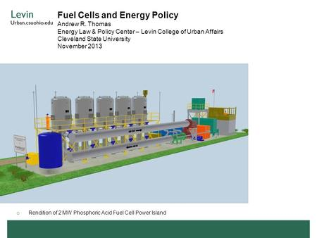 Fuel Cells and Energy Policy Andrew R. Thomas Energy Law & Policy Center – Levin College of Urban Affairs Cleveland State University November 2013 o Rendition.
