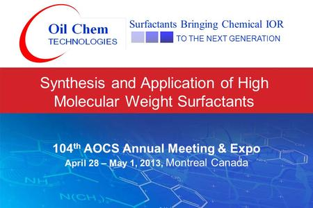 Synthesis and Application of High Molecular Weight Surfactants Surfactants Bringing Chemical IOR TO THE NEXT GENERATION 104 th AOCS Annual Meeting & Expo.