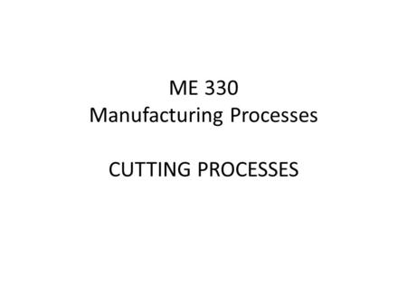 ME 330 Manufacturing Processes CUTTING PROCESSES.