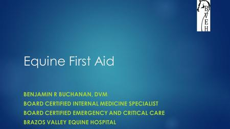Equine First Aid BENJAMIN R BUCHANAN, DVM BOARD CERTIFIED INTERNAL MEDICINE SPECIALIST BOARD CERTIFIED EMERGENCY AND CRITICAL CARE BRAZOS VALLEY EQUINE.