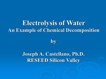 Electrolysis of Water An Example of Chemical Decomposition by Joseph A. Castellano, Ph.D. RESEED Silicon Valley.