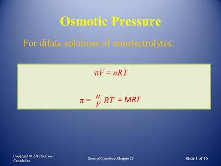 Osmotic Pressure Copyright © 2011 Pearson Canada Inc. General Chemistry: Chapter 13 Slide 1 of 46 πV = nRT π = RT n V = MRT For dilute solutions of nonelectrolytes: