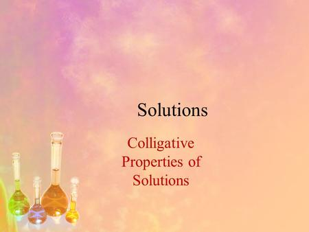 Solutions Colligative Properties of Solutions. Objectives 1.Describe the colligative properties of a solution. 2.Calculate freezing point depression and.