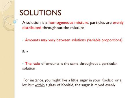 SOLUTIONS A solution is a homogeneous mixture; particles are evenly distributed throughout the mixture. Amounts may vary between solutions (variable proportions)