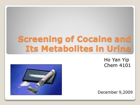 Screening of Cocaine and Its Metabolites in Urine December 9,2009 Ho Yan Yip Chem 4101 1.