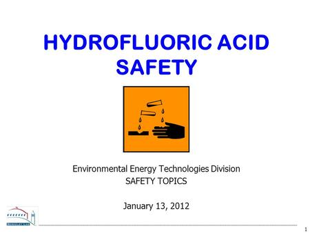 1 HYDROFLUORIC ACID SAFETY Environmental Energy Technologies Division SAFETY TOPICS January 13, 2012.