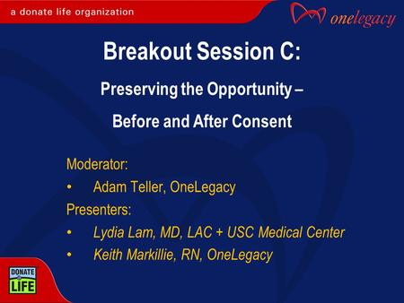 Moderator: Adam Teller, OneLegacy Presenters: Lydia Lam, MD, LAC + USC Medical Center Keith Markillie, RN, OneLegacy Breakout Session C: Preserving the.