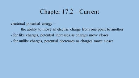 Chapter 17.2 – Current electrical potential energy – the ability to move an electric charge from one point to another -for like charges, potential increases.