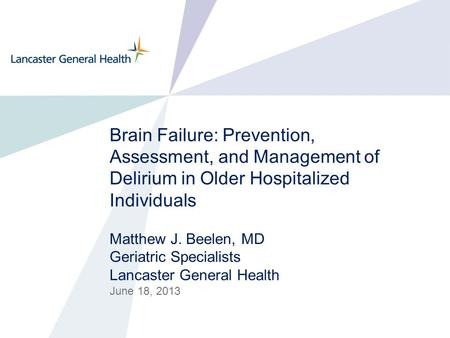 Brain Failure: Prevention, Assessment, and Management of Delirium in Older Hospitalized Individuals Matthew J. Beelen, MD Geriatric Specialists Lancaster.