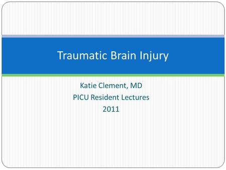 Katie Clement, MD PICU Resident Lectures 2011 Traumatic Brain Injury.