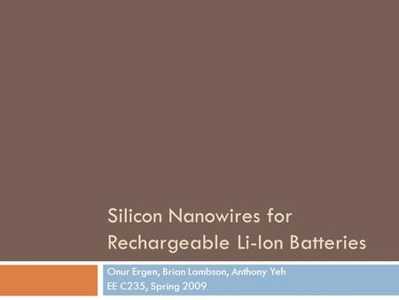 Silicon Nanowires for Rechargeable Li-Ion Batteries Onur Ergen, Brian Lambson, Anthony Yeh EE C235, Spring 2009.