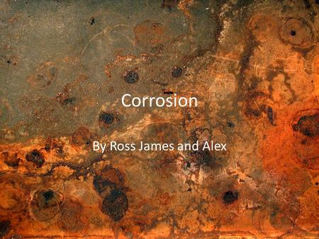 "Corrosion By Ross James and Alex. Corrosion- What is it? Corrosion comes from the Latin word ""Corrodere"" and means ""To gnaw"". Corrosion is the gradual."