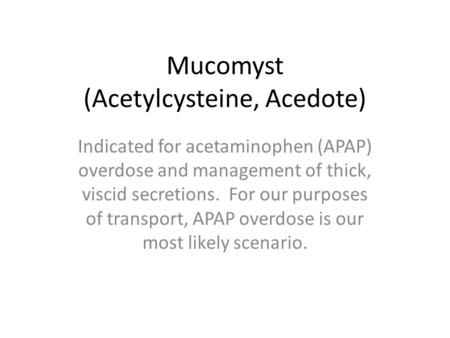 Mucomyst (Acetylcysteine, Acedote) Indicated for acetaminophen (APAP) overdose and management of thick, viscid secretions. For our purposes of transport,